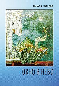 Анатолий Иващенко - Окно в небо