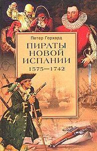 Петер  Герхард -Пираты Новой Испании. 1575–1742