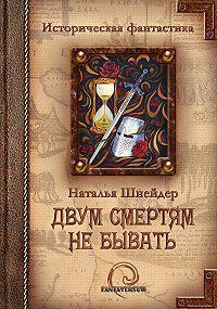 Наталья Шнейдер -Двум смертям не бывать