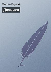 Максим Горький -Дачники