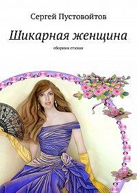 Сергей Пустовойтов -Шикарная женщина. Сборникстихов