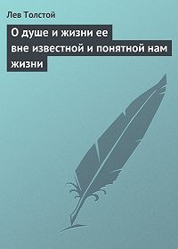 Лев Толстой -О душе и жизни ее вне известной и понятной нам жизни