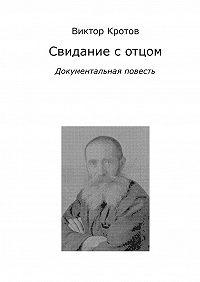 Виктор Кротов -Свидание с отцом. Документальная повесть
