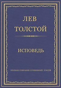 Лев Толстой - Полное собрание сочинений. Том 23. Произведения 1879–1884 гг. Исповедь