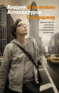 Андрей Аствацатуров - И не только Сэлинджер. Десять опытов прочтения английской и американской литературы