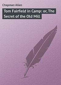 Allen Chapman -Tom Fairfield in Camp: or, The Secret of the Old Mill