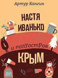 Артур Кангин - Настя Иванько и полуостров Крым (рассказы)
