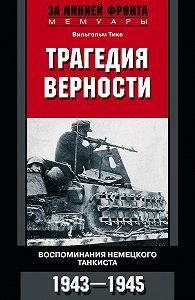 Вильгельм Тике - Трагедия верности. Воспоминания немецкого танкиста. 1943–1945