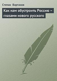 Степан  Вартанов -Как нам обустроить Россию – глазами нового русского