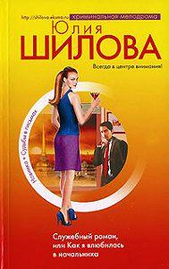 Юлия Шилова -Служебный роман, или Как я влюбилась в начальника