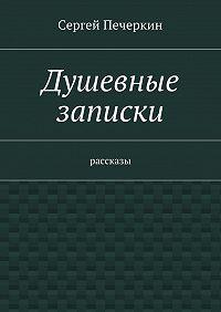Сергей Печеркин -Душевные записки. Рассказы