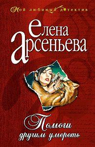Елена Арсеньева - Помоги другим умереть