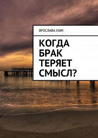 Ярослава Лим -Когда брак теряет смысл?