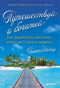 Андрей Парабеллум, Алекс Айвенго - Путешествуй и богатей. Как заработать миллион всего за 2 часа в неделю. Traveliving