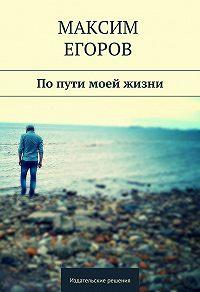Максим Егоров -Попути моей жизни