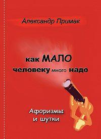 Александр Примак -Как мало человеку много надо