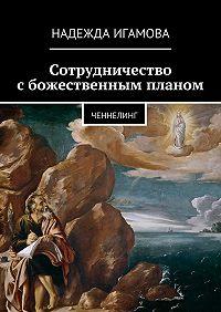 Надежда Игамова - Сотрудничество сбожественным планом. ченнелинг