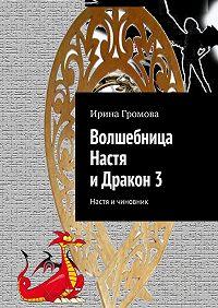 Ирина Громова - Волшебница Настя иДракон3. Настя ичиновник