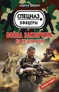 Андрей Дышев -Война закончена. Но не для меня