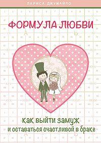 Лариса Джумайло - Формула любви. Как удачно выйти замуж и оставаться счастливой в браке