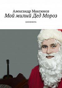Александр Максимов - Мой милый Дед Мороз. киноповесть