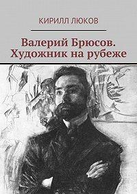 Кирилл Люков -Валерий Брюсов. Художник нарубеже