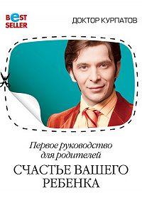 Андрей Курпатов -Первое руководство для родителей. Счастье вашего ребенка