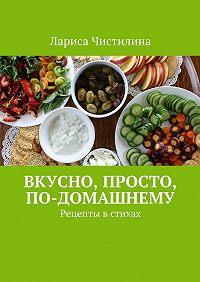 Лариса Чистилина - Вкусно, просто, по-домашнему. Рецепты в стихах