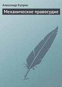 Александр Куприн -Механическое правосудие