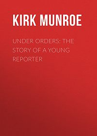Kirk Munroe -Under Orders: The story of a young reporter