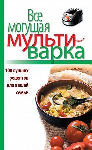 Е. Левашева - Все могущая мультиварка. 100 лучших рецептов для вашей семьи