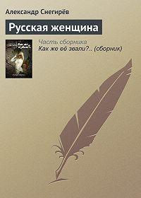 Александр Снегирёв - Русская женщина