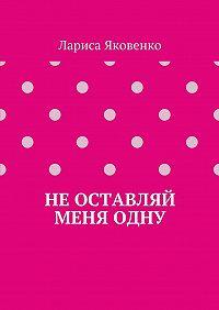 Лариса Яковенко -Неоставляй меняодну