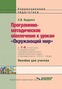 Светлана Кудрина -Программно-методическое обеспечение к урокам «Окружающий мир» в1-4 классах специальных (коррекционных) образовательных учреждений VIII вида. Пособие для учителя