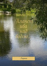 Дмитрий Углев -Плачет ива над водою… Лирика