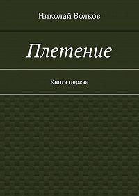 Николай Волков -Плетение. Книга первая