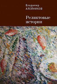 Владимир Алейников - Реликтовые истории