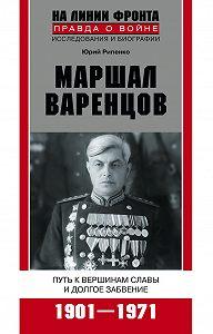 Юрий Борисович Рипенко -Маршал Варенцов. Путь к вершинам славы и долгое забвение. 1901-1971