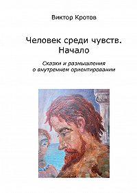 Виктор Кротов -Человек среди чувств. Начало. Сказки и размышления о внутреннем ориентировании