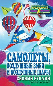 Елена Прошина -Самолеты, воздушные змеи и воздушные шары своими руками