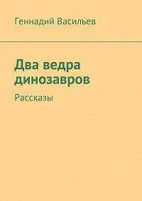 Геннадий Васильев -Два ведра динозавров. Рассказы