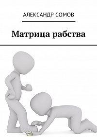 Александр Сомов -Матрица рабства