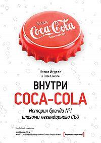 Дэвид Бизли, Невил Исделл - Внутри Coca-Cola. История бренда № 1 глазами легендарного CEO
