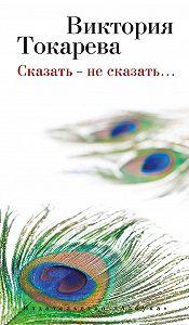 Виктория Токарева -Сказать – не сказать… (сборник)