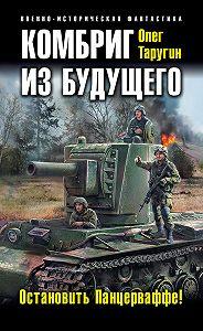 Олег Витальевич Таругин -Комбриг из будущего. Остановить Панцерваффе!