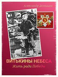 Александр Дёмышев -Витькины небеса. Жить ради Победы
