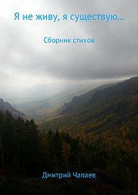 Дмитрий Николаевич Чапаев -Я не живу, я существую… Сборник стихотворений