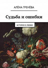 Алёна Гренёва -Судьба иошибки. История о любви
