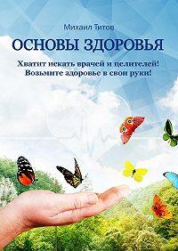 Михаил Титов -Основы здоровья. Хватит искать врачей ицелителей! Возьмите здоровье всвои руки!
