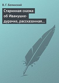 В. Г. Белинский - Старинная сказка об Иванушке-дурачке, рассказанная московским купчиною Николаем Полевым…